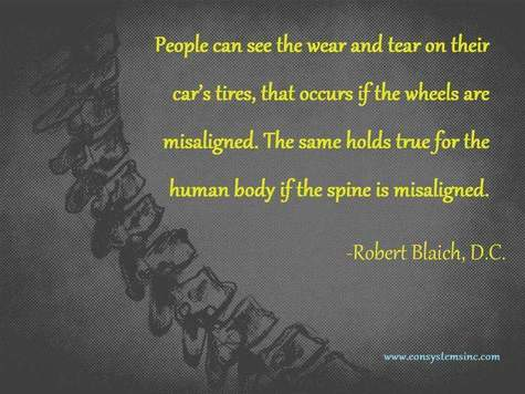People can see the wear and tear on their car tires, that occurs if the wheels are misaligned.  The same holds true for the human body if the spine is misaligned.  Quoted by Robert Blaich, D.C.